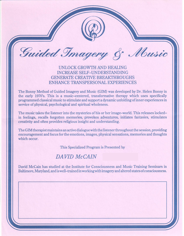 Guided Imagery & Music  UNLOCK GROWTH AND HEALING INCREASE SELF-UNDERSTANDING GENERATE CREATIVE BREAKTHROUGHS ENHANCE TRANSPERSONAL EXPERIENCES   The Bonny Method of Guided Imagery and Music (GIM) was developed by Dr. Helen Bonny in the early 1970's. This is a music-centered, transfonnative therapy which uses specifically programmed classical music to stimulate and support a dynamic unfolding of inner experiences in service of physical, psychological and spiritual wholeness.  The music takes the listener into the mysteries of his or her image-world. This releases locked­in feelings, recalls forgotten memories, provokes adventures, initiates fantasies, stimulates creativity and often provides religious insight and understanding.  The GIM therapist maintains an active dialogue with the listener throughout the session, providing encouragement and focus for the emotions, images, physical sensations, memories and thoughts which occur.  This Specialized Program is presented by  DAVID McCAIN  David McCain has studied at the Institute for Consciousness and Music Training Seminars in Baltimore, Maryland, and is well-trained in working with imagery and altered states of consciousness.